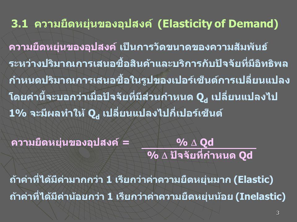 3 3.1 ความยืดหยุ่นของอุปสงค์ (Elasticity of Demand) ความยืดหยุ่นของอุปสงค์ เป็นการวัดขนาดของความสัมพันธ์ ระหว่างปริมาณการเสนอซื้อสินค้าและบริการกับปัจจัยที่มีอิทธิพล กำหนดปริมาณการเสนอซื้อในรูปของเปอร์เซ็นต์การเปลี่ยนแปลง โดยค่านี้จะบอกว่าเมื่อปัจจัยที่มีส่วนกำหนด Q d เปลี่ยนแปลงไป 1% จะมีผลทำให้ Q d เปลี่ยนแปลงไปกี่เปอร์เซ็นต์ ความยืดหยุ่นของอุปสงค์ = %  Qd %  ปัจจัยที่กำหนด Qd ถ้าค่าที่ได้มีค่ามากกว่า 1 เรียกว่าค่าความยืดหยุ่นมาก (Elastic) ถ้าค่าที่ได้มีค่าน้อยกว่า 1 เรียกว่าค่าความยืดหยุ่นน้อย (Inelastic)