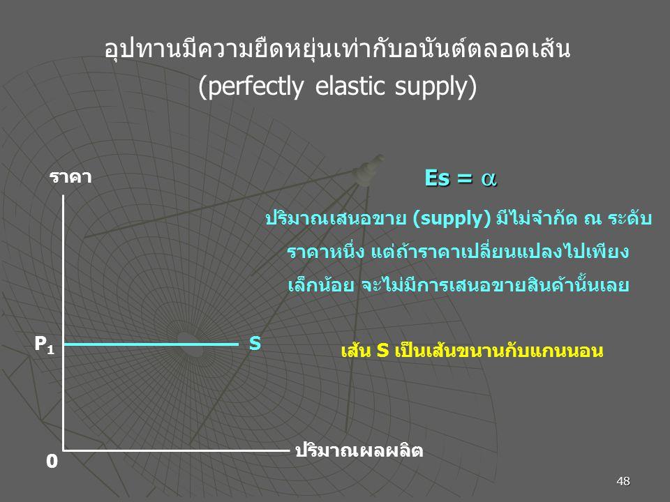 48 อุปทานมีความยืดหยุ่นเท่ากับอนันต์ตลอดเส้น (perfectly elastic supply) ราคา ปริมาณผลผลิต 0 SP1P1 ปริมาณเสนอขาย (supply) มีไม่จำกัด ณ ระดับ ราคาหนึ่ง แต่ถ้าราคาเปลี่ยนแปลงไปเพียง เล็กน้อย จะไม่มีการเสนอขายสินค้านั้นเลย เส้น S เป็นเส้นขนานกับแกนนอน Es = 