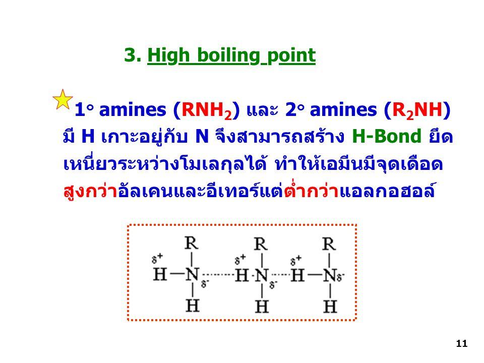 3. High boiling point 1 ๐ amines (RNH 2 ) และ 2 ๐ amines (R 2 NH) มี H เกาะอยู่กับ N จึงสามารถสร้าง H-Bond ยึด เหนี่ยวระหว่างโมเลกุลได้ ทำให้เอมีนมีจุ