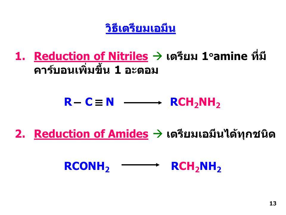 วิธีเตรียมเอมีน 1.Reduction of Nitriles  เตรียม 1 ๐ amine ที่มี คาร์บอนเพิ่มขึ้น 1 อะตอม R C N RCH 2 NH 2 2.Reduction of Amides  เตรียมเอมีนได้ทุกชนิด RCONH 2 RCH 2 NH 2 13