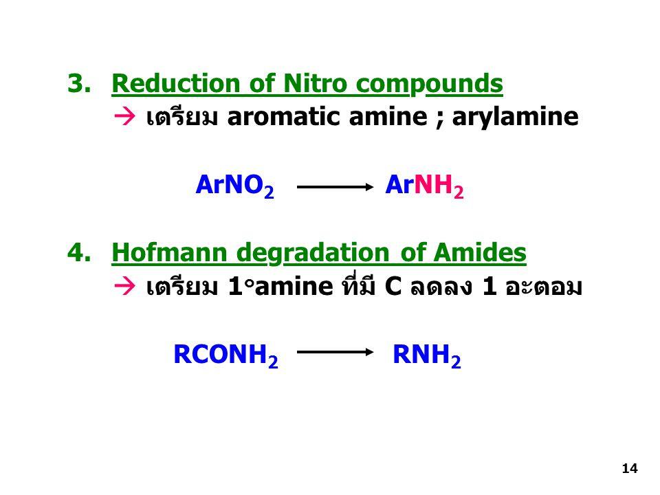 3.Reduction of Nitro compounds  เตรียม aromatic amine ; arylamine ArNO 2 ArNH 2 4.Hofmann degradation of Amides  เตรียม 1 ๐ amine ที่มี C ลดลง 1 อะตอม RCONH 2 RNH 2 14