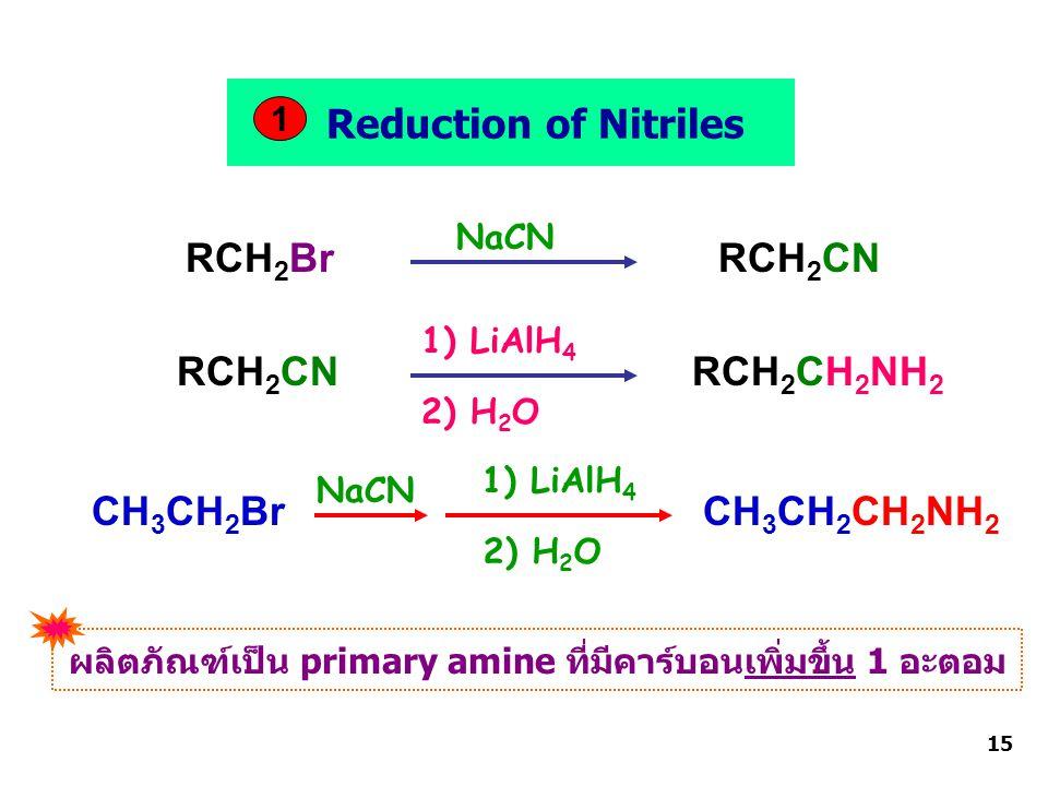 RCH 2 BrRCH 2 CN RCH 2 CH 2 NH 2 CH 3 CH 2 Br CH 3 CH 2 CH 2 NH 2 Reduction of Nitriles 1 NaCN RCH 2 CN 1) LiAlH 4 2) H 2 O NaCN 2) H 2 O 1) LiAlH 4 ผลิตภัณฑ์เป็น primary amine ที่มีคาร์บอนเพิ่มขึ้น 1 อะตอม 15