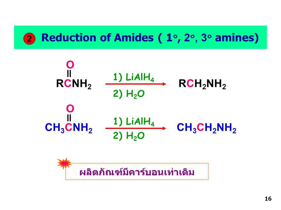 RCNH 2 O RCH 2 NH 2 16 CH 3 CNH 2 O CH 3 CH 2 NH 2 Reduction of Amides ( 1 ๐, 2 ๐, 3 ๐ amines) 2 1) LiAlH 4 2) H 2 O ผลิตภัณฑ์มีคาร์บอนเท่าเดิม 1) LiAlH 4 2) H 2 O