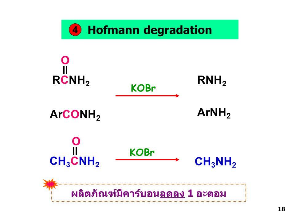 Hofmann degradation RCNH 2 ArCONH 2 O KOBr RNH 2 ArNH 2 4 CH 3 CNH 2 O KOBr CH 3 NH 2 ผลิตภัณฑ์มีคาร์บอนลดลง 1 อะตอม 18