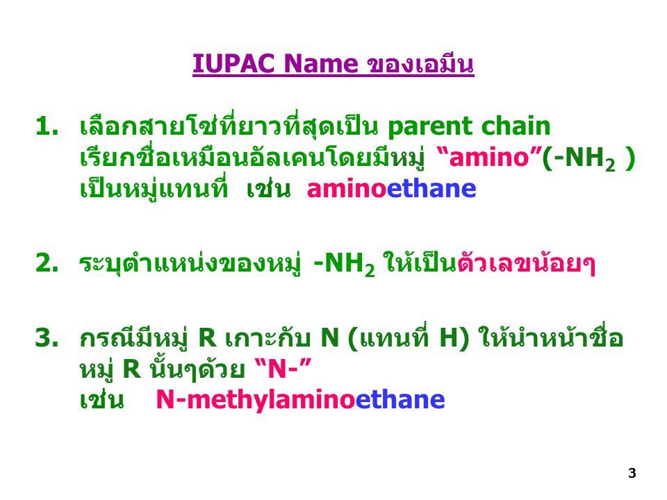 IUPAC Name ของเอมีน 1.เลือกสายโซ่ที่ยาวที่สุดเป็น parent chain เรียกชื่อเหมือนอัลเคนโดยมีหมู่ amino (-NH 2 ) เป็นหมู่แทนที่ เช่น aminoethane 2.ระบุตำแหน่งของหมู่ -NH 2 ให้เป็นตัวเลขน้อยๆ 3.กรณีมีหมู่ R เกาะกับ N (แทนที่ H) ให้นำหน้าชื่อ หมู่ R นั้นๆด้วย N- เช่น N-methylaminoethane 3