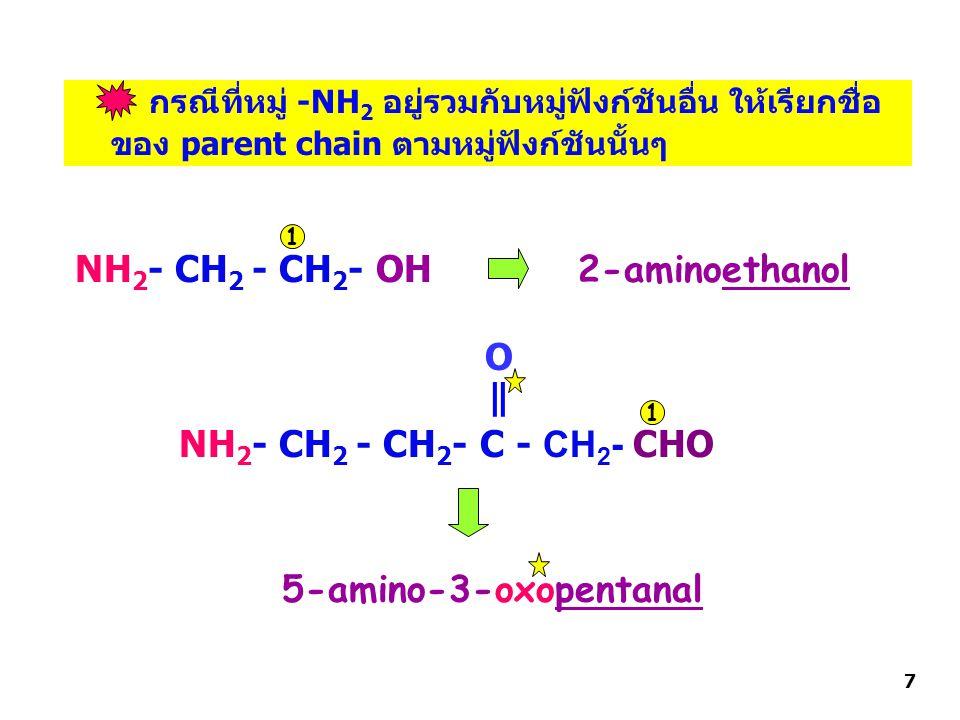 กรณีที่หมู่ -NH 2 อยู่รวมกับหมู่ฟังก์ชันอื่น ให้เรียกชื่อ ของ parent chain ตามหมู่ฟังก์ชันนั้นๆ NH 2 - CH 2 - CH 2 - OH NH 2 - CH 2 - CH 2 - C - CH 2 - CHO | | O 2-aminoethanol 1 1 5-amino-3-oxopentanal 7