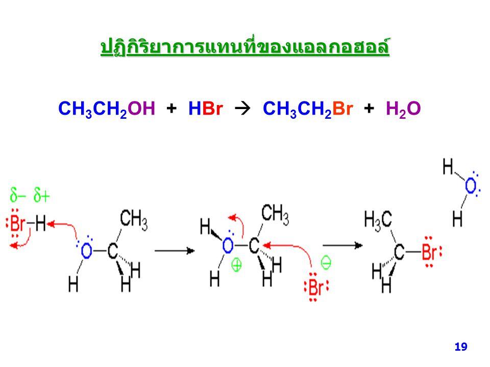 CH 3 CH 2 OH + HBr  CH 3 CH 2 Br + H 2 O ปฏิกิริยาการแทนที่ของแอลกอฮอล์ 19