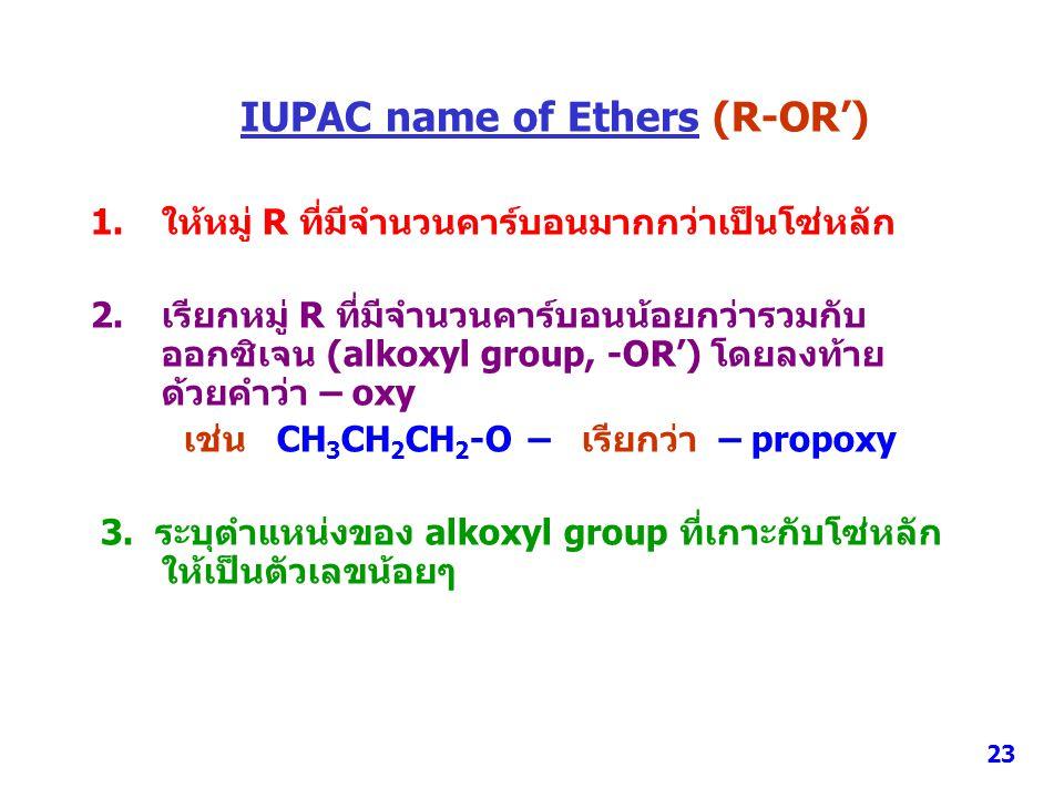 IUPAC name of Ethers (R-OR') 1.ให้หมู่ R ที่มีจำนวนคาร์บอนมากกว่าเป็นโซ่หลัก 2.เรียกหมู่ R ที่มีจำนวนคาร์บอนน้อยกว่ารวมกับ ออกซิเจน (alkoxyl group, -O