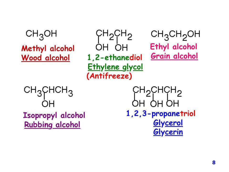 Methyl alcohol Wood alcohol 1,2-ethanediol Ethylene glycol (Antifreeze) Ethyl alcohol Grain alcohol Isopropyl alcohol Rubbing alcohol 1,2,3-propanetri