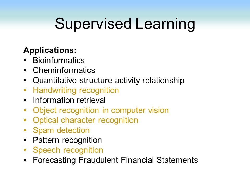 Supervised Learning Applications: Bioinformatics Cheminformatics Quantitative structure-activity relationship Handwriting recognition Information retr