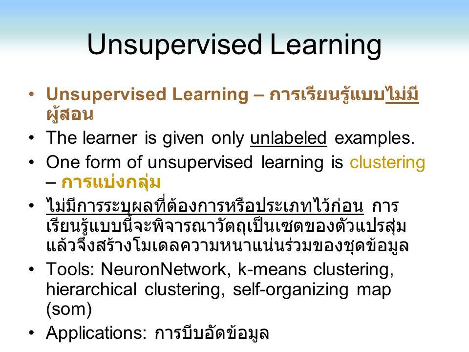 Unsupervised Learning Unsupervised Learning – การเรียนรู้แบบไม่มี ผู้สอน The learner is given only unlabeled examples. One form of unsupervised learni