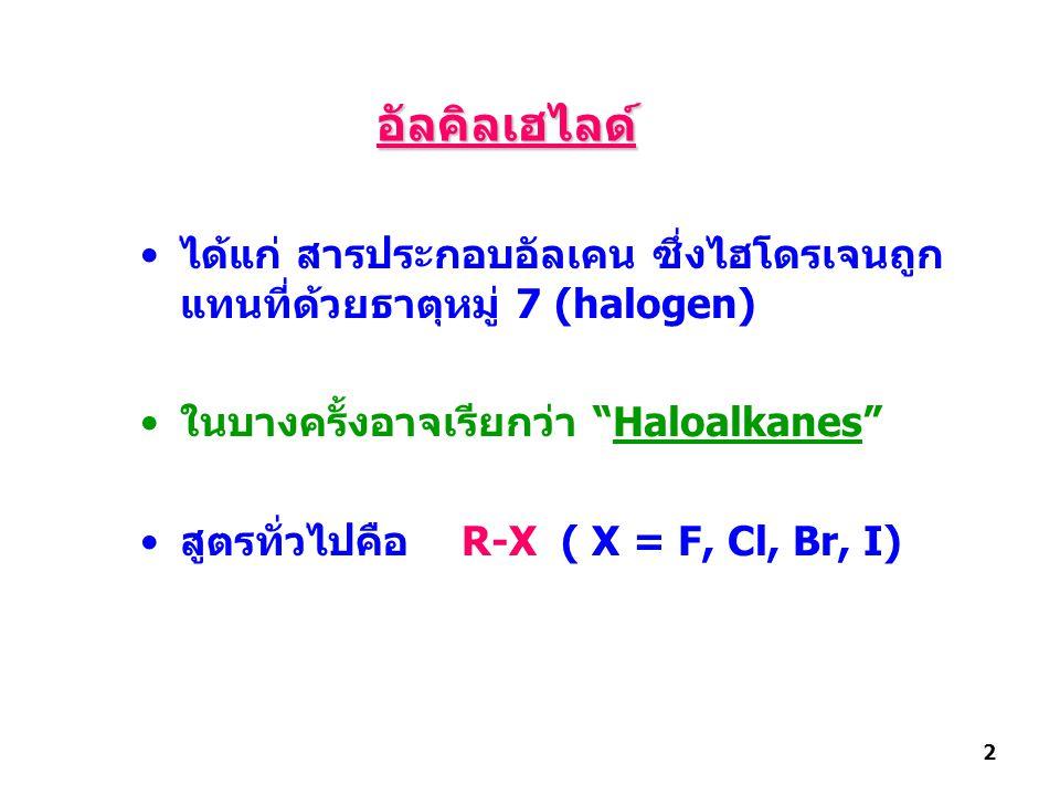 """ได้แก่ สารประกอบอัลเคน ซึ่งไฮโดรเจนถูก แทนที่ด้วยธาตุหมู่ 7 (halogen) ในบางครั้งอาจเรียกว่า """"Haloalkanes"""" สูตรทั่วไปคือ R-X ( X = F, Cl, Br, I) 2 อัลค"""
