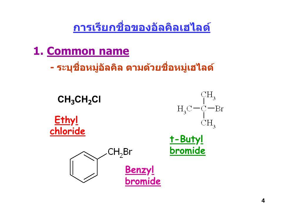 การเรียกชื่อของอัลคิลเฮไลด์ 1. Common name - ระบุชื่อหมู่อัลคิล ตามด้วยชื่อหมู่เฮไลด์ CH 3 CH 2 Cl Ethyl chloride t-Butyl bromide Benzyl bromide 4