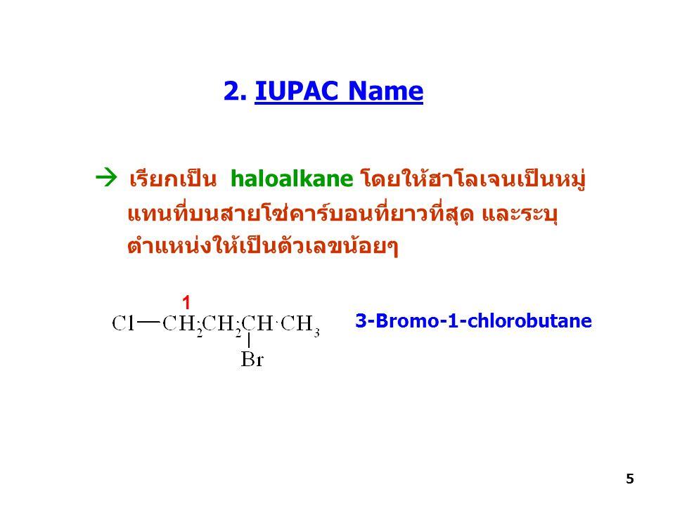 2. IUPAC Name  เรียกเป็น haloalkane โดยให้ฮาโลเจนเป็นหมู่ แทนที่บนสายโซ่คาร์บอนที่ยาวที่สุด และระบุ ตำแหน่งให้เป็นตัวเลขน้อยๆ 3-Bromo-1-chlorobutane