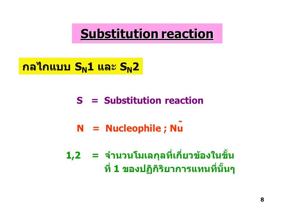 S = Substitution reaction N = Nucleophile ; Nu 1,2 = จำนวนโมเลกุลที่เกี่ยวข้องในขั้น ที่ 1 ของปฏิกิริยาการแทนที่นั้นๆ - กลไกแบบ S N 1 และ S N 2 8 Substitution reaction