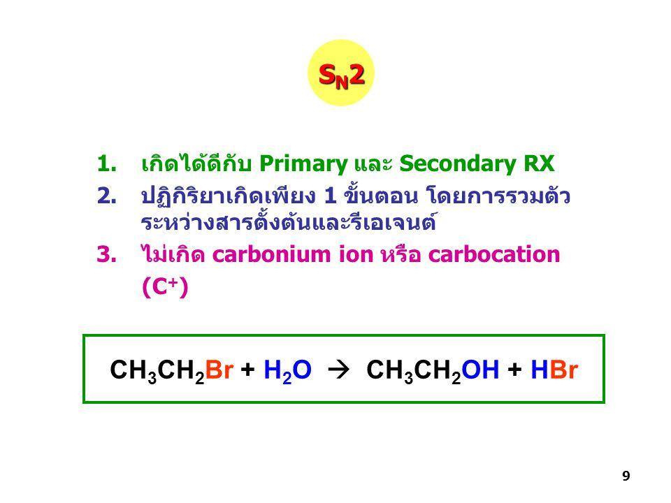 1.เกิดได้ดีกับ Primary และ Secondary RX 2.ปฏิกิริยาเกิดเพียง 1 ขั้นตอน โดยการรวมตัว ระหว่างสารตั้งต้นและรีเอเจนต์ 3.ไม่เกิด carbonium ion หรือ carbocation (C + ) CH 3 CH 2 Br + H 2 O  CH 3 CH 2 OH + HBr SN2SN2SN2SN2 9