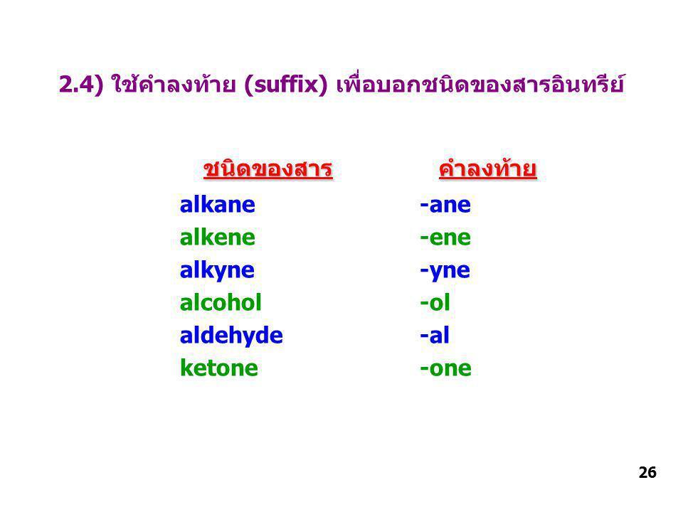 2.4) ใช้คำลงท้าย (suffix) เพื่อบอกชนิดของสารอินทรีย์ ชนิดของสารคำลงท้าย ชนิดของสาร คำลงท้าย alkane -ane alkene -ene alkyne -yne alcohol -ol aldehyde -al ketone -one 26