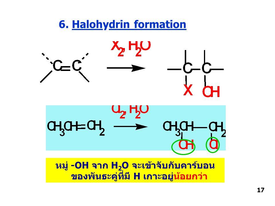 6. Halohydrin formation หมู่ -OH จาก H 2 O จะเข้าจับกับคาร์บอน ของพันธะคู่ที่มี H เกาะอยู่น้อยกว่า 17