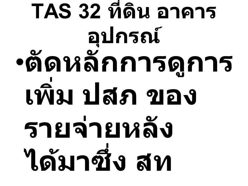 TAS 32 ที่ดิน อาคาร อุปกรณ์ ตัดหลักการดูการ เพิ่ม ปสภ ของ รายจ่ายหลัง ได้มาซึ่ง สท ถาวร