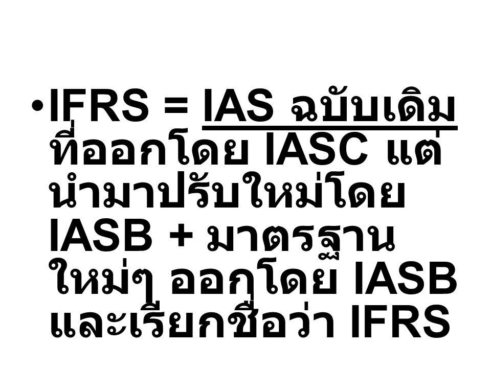 IFRS = IAS ฉบับเดิม ที่ออกโดย IASC แต่ นำมาปรับใหม่โดย IASB + มาตรฐาน ใหม่ๆ ออกโดย IASB และเรียกชื่อว่า IFRS