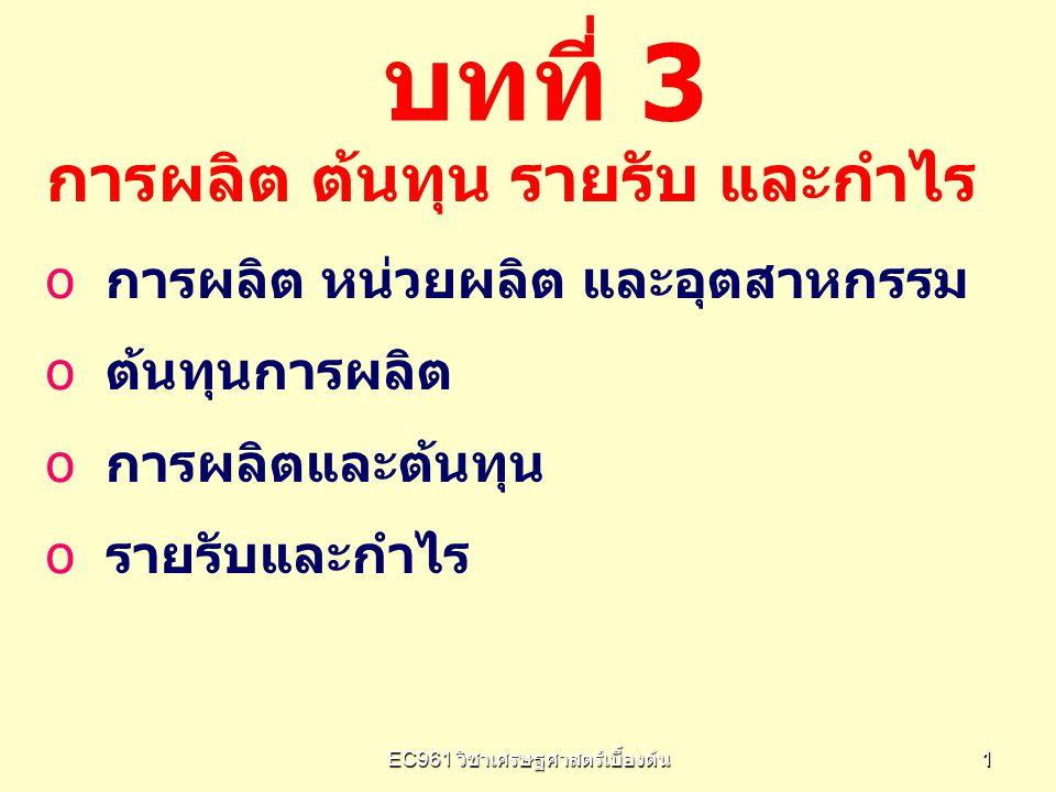 EC961 วิชาเศรษฐศาสตร์เบื้องต้น 4242 รายรับและกำไร รายรับจากการผลิต o oรายรับรวม (Total Revenue: TR) TR= P x Q o oรายรับเฉลี่ย (Average Revenue: AR) AR = TR/Q o oรายรับเพิ่ม (Marginal Revenue: MR) MR =  TR/  Q TR 2 -TR 1 Q 2 -Q 1 คือ ความชันของ เส้น TR