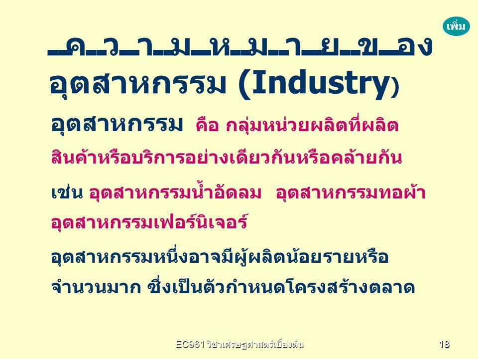 EC961 วิชาเศรษฐศาสตร์เบื้องต้น 1818 อุตสาหกรรม คือ กลุ่มหน่วยผลิตที่ผลิต สินค้าหรือบริการอย่างเดียวกันหรือคล้ายกัน เช่น อุตสาหกรรมน้ำอัดลม อุตสาหกรรมท