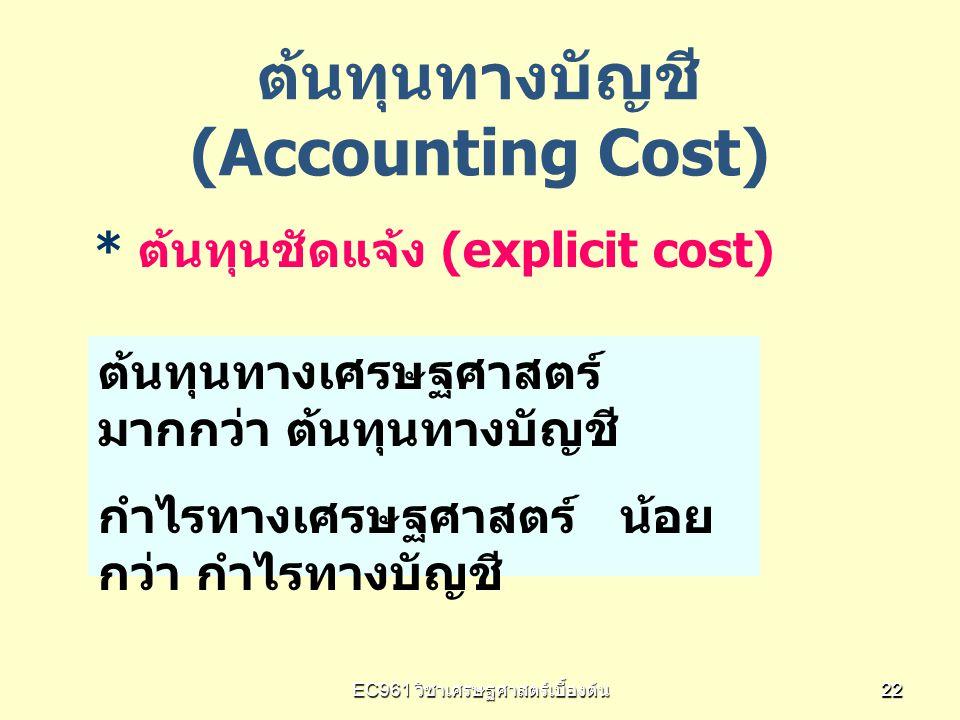 EC961 วิชาเศรษฐศาสตร์เบื้องต้น 2222 ต้นทุนทางบัญชี (Accounting Cost) * ต้นทุนชัดแจ้ง (explicit cost) ต้นทุนทางเศรษฐศาสตร์ มากกว่า ต้นทุนทางบัญชี กำไรท
