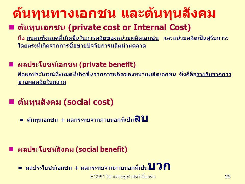 EC961 วิชาเศรษฐศาสตร์เบื้องต้น 2828 ต้นทุนเอกชน (private cost or Internal Cost) คือ ต้นทุนทั้งหมดที่เกิดขึ้นในการผลิตของหน่วยผลิตเอกชน และหน่วยผลิตเป็