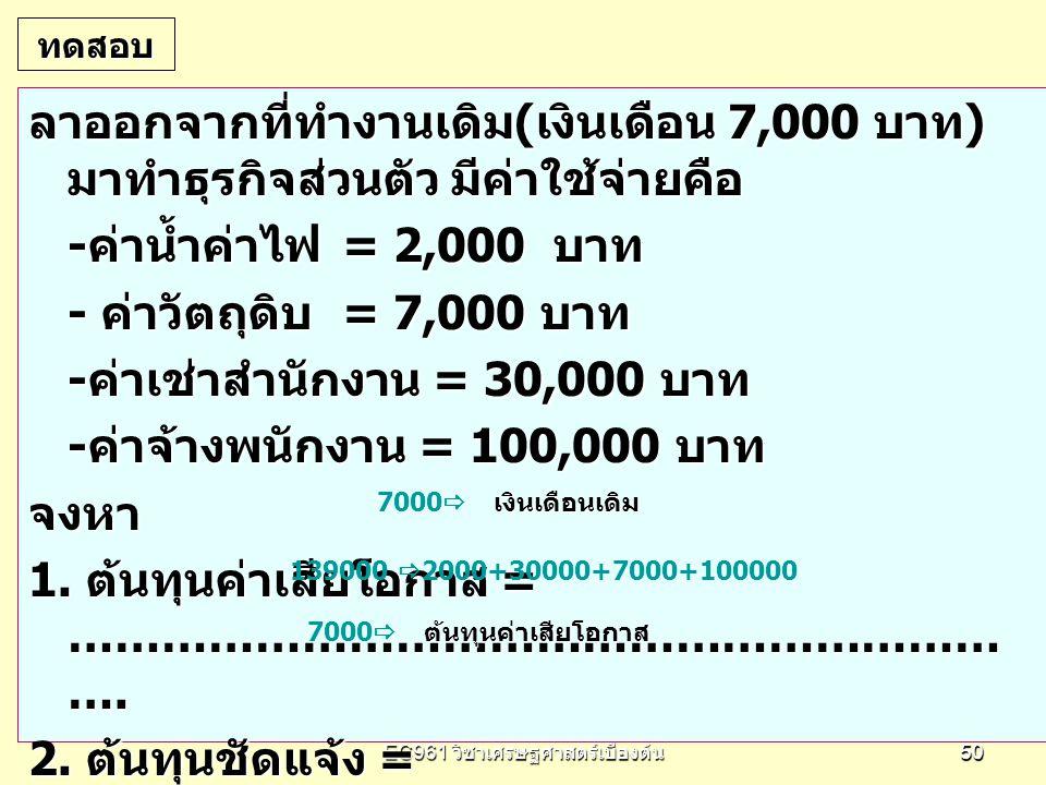 EC961 วิชาเศรษฐศาสตร์เบื้องต้น 5050 ทดสอบ ลาออกจากที่ทำงานเดิม ( เงินเดือน 7,000 บาท ) มาทำธุรกิจส่วนตัว มีค่าใช้จ่ายคือ - ค่าน้ำค่าไฟ = 2,000 บาท - ค