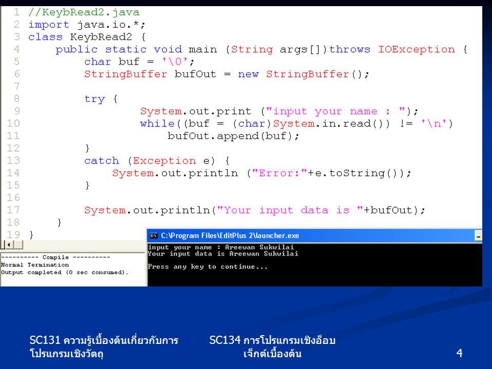 5 SC134 การโปรแกรมเชิงอ็อบ เจ็กต์เบื้องต้น SC131 ความรู้เบื้องต้นเกี่ยวกับการ โปรแกรมเชิงวัตถุ 10.2 การจัดการข้อมูลด้วยสตรีม readLine อ่านข้อมูลตัวอักษรที่จบด้วยการกดปุ่ม Enter หรือการจบแฟ้มข้อมูล (EOF) readLine อ่านข้อมูลตัวอักษรที่จบด้วยการกดปุ่ม Enter หรือการจบแฟ้มข้อมูล (EOF) readInt อ่านข้อมูลจำนวนเต็มและ readLong อ่านข้อมูลจำนวนเต็มชนิด Long readInt อ่านข้อมูลจำนวนเต็มและ readLong อ่านข้อมูลจำนวนเต็มชนิด Long readFloat อ่านข้อมูลจำนวนจริงชนิด float และ readDouble อ่านข้อมูลจำนวนจริงชนิด double readFloat อ่านข้อมูลจำนวนจริงชนิด float และ readDouble อ่านข้อมูลจำนวนจริงชนิด double readUnsignedByte อ่านข้อมูลจำนวนเต็มที่ไม่ รวมเครื่องหมาย readUnsignedByte อ่านข้อมูลจำนวนเต็มที่ไม่ รวมเครื่องหมาย