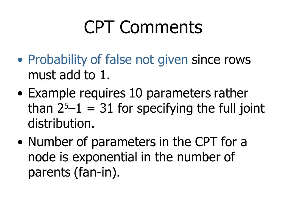 CPT Comments Probability of false not given since rows must add to 1. Example requires 10 parameters rather than 2 5 –1 = 31 for specifying the full j