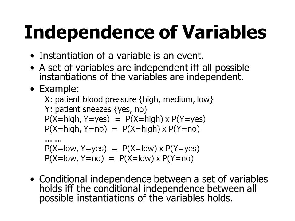 Independence of Variables Instantiation of a variable is an event. A set of variables are independent iff all possible instantiations of the variables