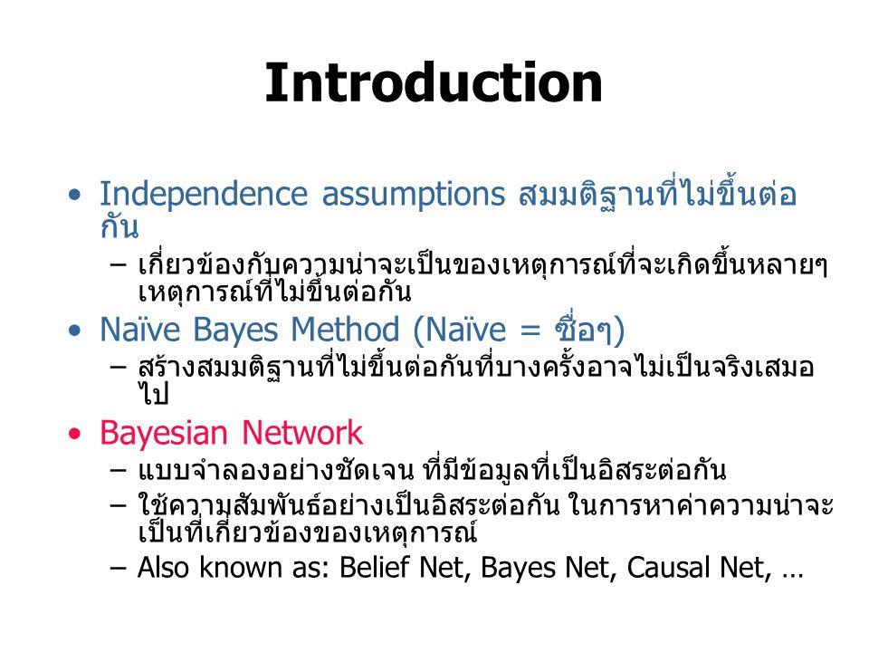 Introduction Independence assumptions สมมติฐานที่ไม่ขึ้นต่อ กัน –เกี่ยวข้องกับความน่าจะเป็นของเหตุการณ์ที่จะเกิดขึ้นหลายๆ เหตุการณ์ที่ไม่ขึ้นต่อกัน Naïve Bayes Method (Naïve = ซื่อๆ) –สร้างสมมติฐานที่ไม่ขึ้นต่อกันที่บางครั้งอาจไม่เป็นจริงเสมอ ไป Bayesian Network –แบบจำลองอย่างชัดเจน ที่มีข้อมูลที่เป็นอิสระต่อกัน –ใช้ความสัมพันธ์อย่างเป็นอิสระต่อกัน ในการหาค่าความน่าจะ เป็นที่เกี่ยวข้องของเหตุการณ์ –Also known as: Belief Net, Bayes Net, Causal Net, …