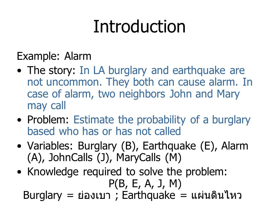 Introduction Example: Alarm The story: In LA burglary and earthquake are not uncommon. They both can cause alarm. In case of alarm, two neighbors John