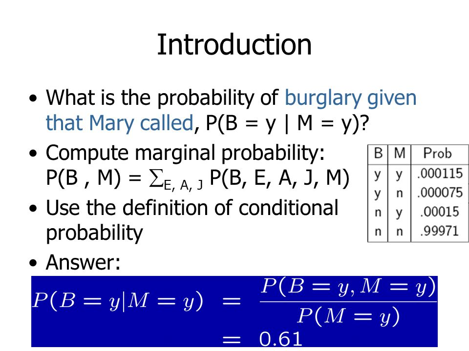 Introduction What is the probability of burglary given that Mary called, P(B = y | M = y)? Compute marginal probability: P(B, M) =  E, A, J P(B, E, A