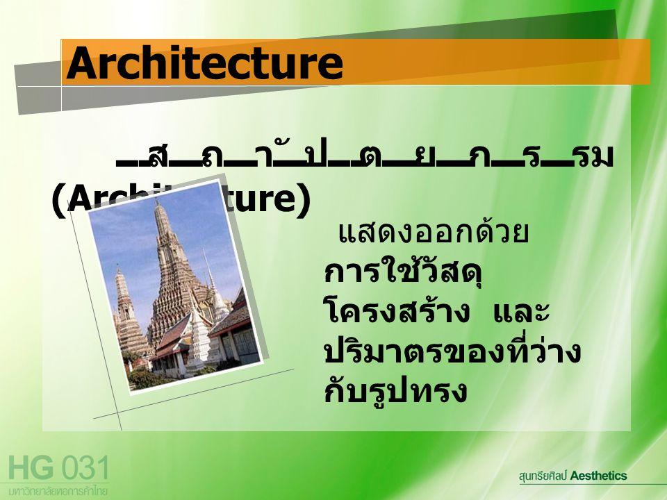 สถาปัตยกรรม (Architecture) Architecture แสดงออกด้วย การใช้วัสดุ โครงสร้าง และ ปริมาตรของที่ว่าง กับรูปทรง