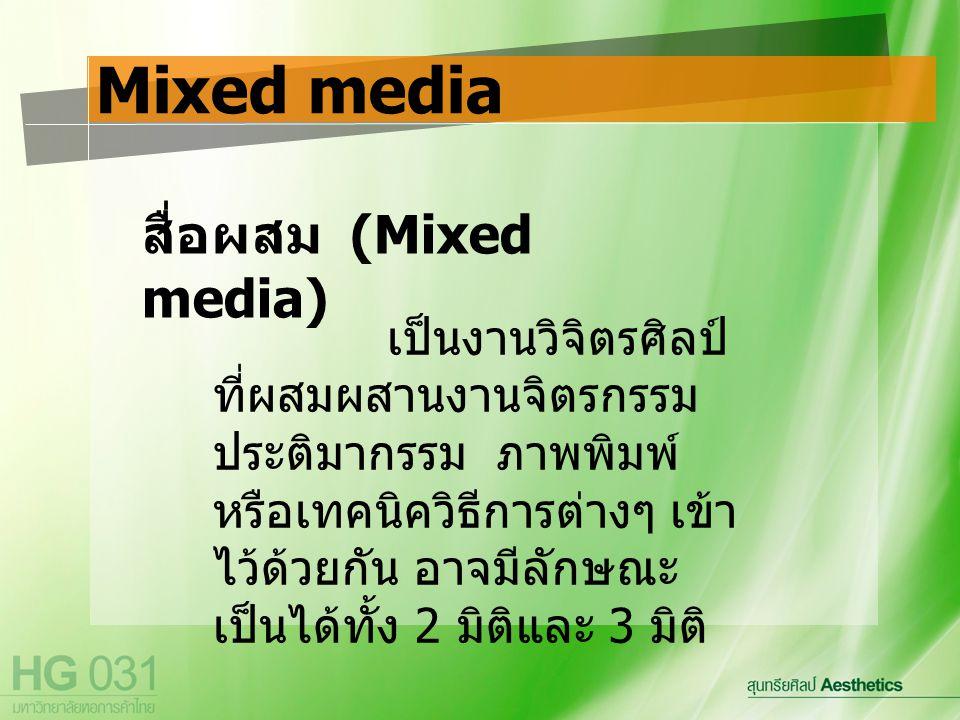 สื่อผสม (Mixed media) Mixed media เป็นงานวิจิตรศิลป์ ที่ผสมผสานงานจิตรกรรม ประติมากรรม ภาพพิมพ์ หรือเทคนิควิธีการต่างๆ เข้า ไว้ด้วยกัน อาจมีลักษณะ เป็นได้ทั้ง 2 มิติและ 3 มิติ