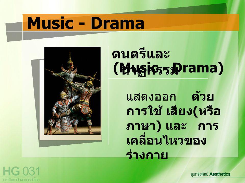แสดงออก ด้วย การใช้ เสียง ( หรือ ภาษา ) และ การ เคลื่อนไหวของ ร่างกาย Music - Drama ดนตรีและ นาฏกรรม (Music - Drama)