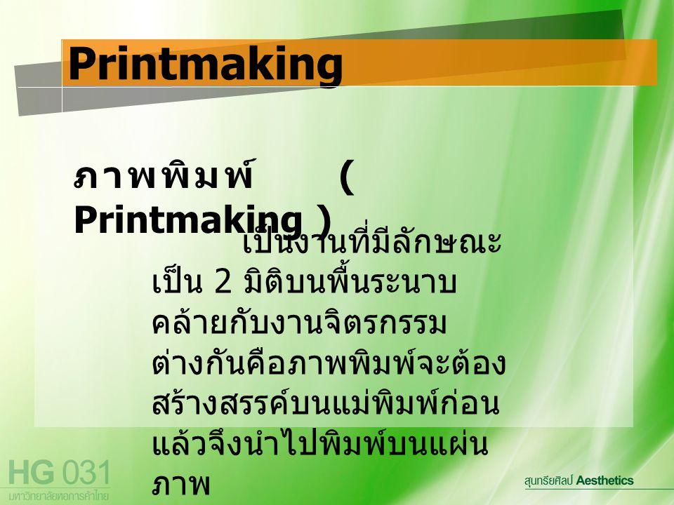 ภาพพิมพ์ ( Printmaking ) Printmaking เป็นงานที่มีลักษณะ เป็น 2 มิติบนพื้นระนาบ คล้ายกับงานจิตรกรรม ต่างกันคือภาพพิมพ์จะต้อง สร้างสรรค์บนแม่พิมพ์ก่อน แล้วจึงนำไปพิมพ์บนแผ่น ภาพ