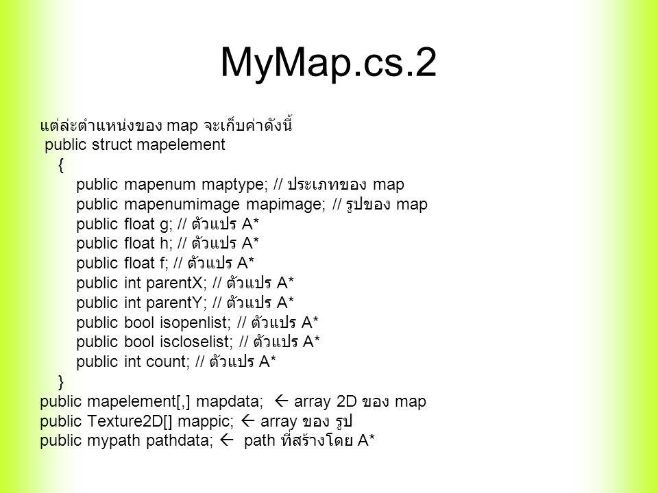 MyMap.cs.2 แต่ล่ะตำแหน่งของ map จะเก็บค่าดังนี้ public struct mapelement { public mapenum maptype; // ประเภทของ map public mapenumimage mapimage; // รูปของ map public float g; // ตัวแปร A* public float h; // ตัวแปร A* public float f; // ตัวแปร A* public int parentX; // ตัวแปร A* public int parentY; // ตัวแปร A* public bool isopenlist; // ตัวแปร A* public bool iscloselist; // ตัวแปร A* public int count; // ตัวแปร A* } public mapelement[,] mapdata;  array 2D ของ map public Texture2D[] mappic;  array ของ รูป public mypath pathdata;  path ที่สร้างโดย A*