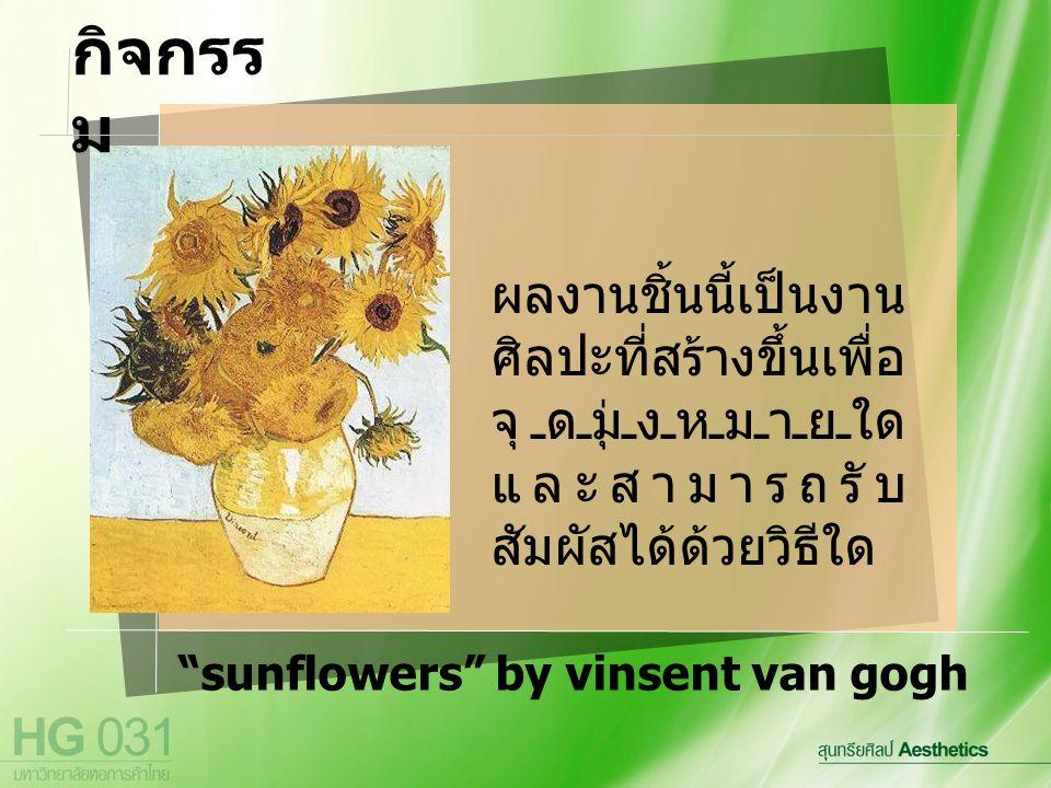 sunflowers by vinsent van gogh ผลงานชิ้นนี้เป็นงาน ศิลปะที่สร้างขึ้นเพื่อ จุดมุ่งหมายใด และสามารถรับ สัมผัสได้ด้วยวิธีใด กิจกรร ม