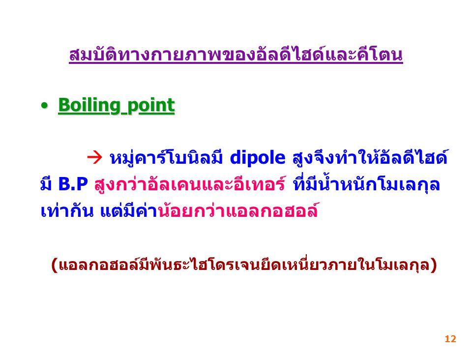 สมบัติทางกายภาพของอัลดีไฮด์และคีโตน Boiling pointBoiling point  หมู่คาร์โบนิลมี dipole สูงจึงทำให้อัลดีไฮด์ มี B.P สูงกว่าอัลเคนและอีเทอร์ ที่มีน้ำหนักโมเลกุล เท่ากัน แต่มีค่าน้อยกว่าแอลกอฮอล์ (แอลกอฮอล์มีพันธะไฮโดรเจนยึดเหนี่ยวภายในโมเลกุล) 12