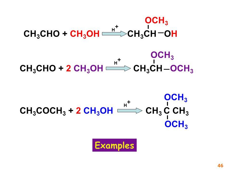 CH 3 CHO + CH 3 OH CH 3 CH OH H+H+ CH 3 CHO + 2 CH 3 OH CH 3 CH OCH 3 H+H+ CH 3 COCH 3 + 2 CH 3 OH CH 3 C CH 3 H+H+ OCH 3 Examples 46