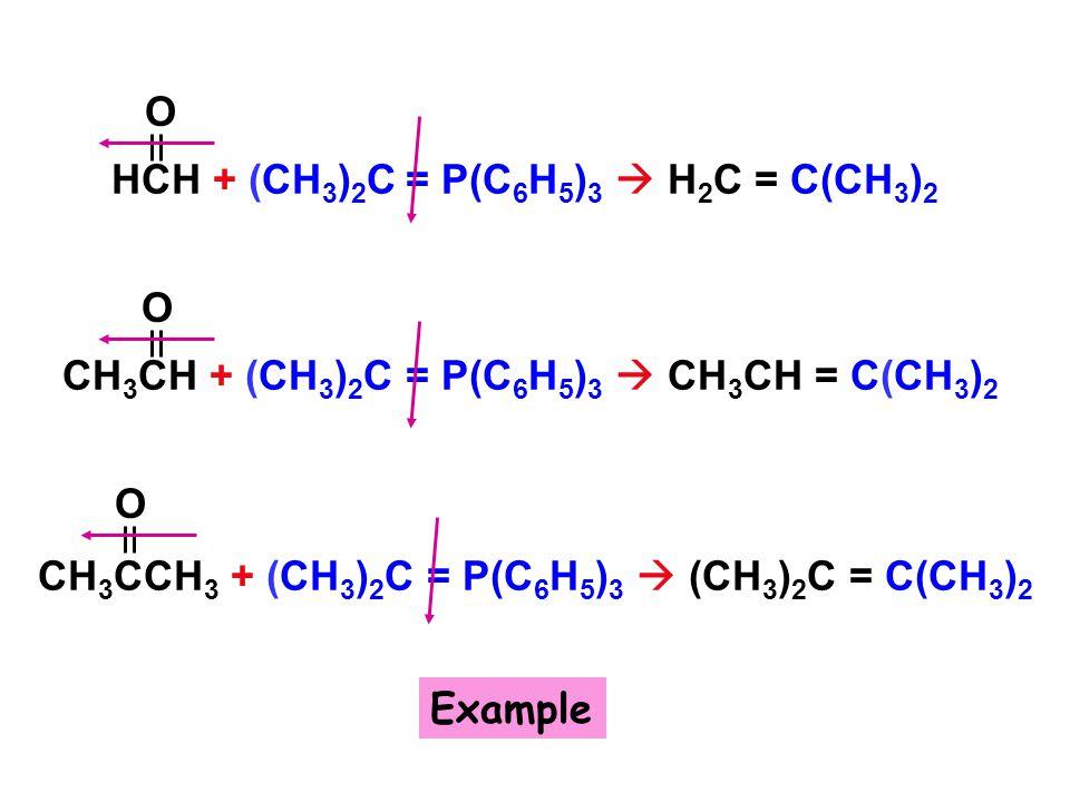 CH 3 CH + (CH 3 ) 2 C = P(C 6 H 5 ) 3  CH 3 CH = C(CH 3 ) 2 HCH + (CH 3 ) 2 C = P(C 6 H 5 ) 3  H 2 C = C(CH 3 ) 2 CH 3 CCH 3 + (CH 3 ) 2 C = P(C 6 H 5 ) 3  (CH 3 ) 2 C = C(CH 3 ) 2 O O O Example