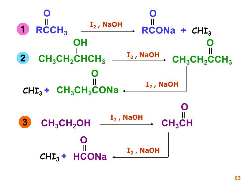 RCCH 3 O I 2, NaOH RCONa + CHI 3 O CH 3 CH 2 CHCH 3 OH CH 3 CH 2 CCH 3 O I 2, NaOH CH 3 CH 2 CONa O CHI 3 + CH 3 CH 2 OH I 2, NaOH CH 3 CH O HCONa O 63 1 2 3 CHI 3 +