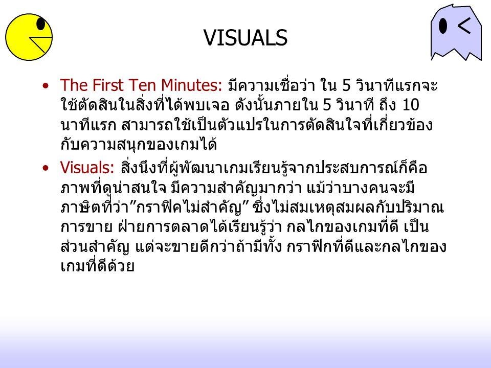 The First Ten Minutes: มีความเชื่อว่า ใน 5 วินาทีแรกจะ ใช้ตัดสินในสิ่งที่ได้พบเจอ ดังนั้นภายใน 5 วินาที ถึง 10 นาทีแรก สามารถใช้เป็นตัวแปรในการตัดสินใจที่เกี่ยวข้อง กับความสนุกของเกมได้ Visuals: สิ่งนึงที่ผู้พัฒนาเกมเรียนรู้จากประสบการณ์ก็คือ ภาพที่ดูน่าสนใจ มีความสำคัญมากว่า แม้ว่าบางคนจะมี ภาษิตที่ว่า กราฟิคไม่สำคัญ ซึ่งไม่สมเหตุสมผลกับปริมาณ การขาย ฝ่ายการตลาดได้เรียนรู้ว่า กลไกของเกมที่ดี เป็น ส่วนสำคัญ แต่จะขายดีกว่าถ้ามีทั้ง กราฟิกที่ดีและกลไกของ เกมที่ดีด้วย