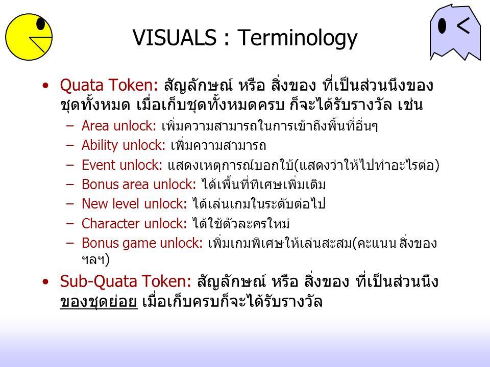 VISUALS : Terminology Quata Token: สัญลักษณ์ หรือ สิ่งของ ที่เป็นส่วนนึงของ ชุดทั้งหมด เมื่อเก็บชุดทั้งหมดครบ ก็จะได้รับรางวัล เช่น –Area unlock: เพิ่มความสามารถในการเข้าถึงพื้นที่อื่นๆ –Ability unlock: เพิ่มความสามารถ –Event unlock: แสดงเหตุการณ์บอกใบ้(แสดงว่าให้ไปทำอะไรต่อ) –Bonus area unlock: ได้เพื้นที่ทิเศษเพิ่มเติม –New level unlock: ได้เล่นเกมในระดับต่อไป –Character unlock: ได้ใช้ตัวละครใหม่ –Bonus game unlock: เพิ่มเกมพิเศษให้เล่นสะสม(คะแนน สิ่งของ ฯลฯ) Sub-Quata Token: สัญลักษณ์ หรือ สิ่งของ ที่เป็นส่วนนึง ของชุดย่อย เมื่อเก็บครบก็จะได้รับรางวัล