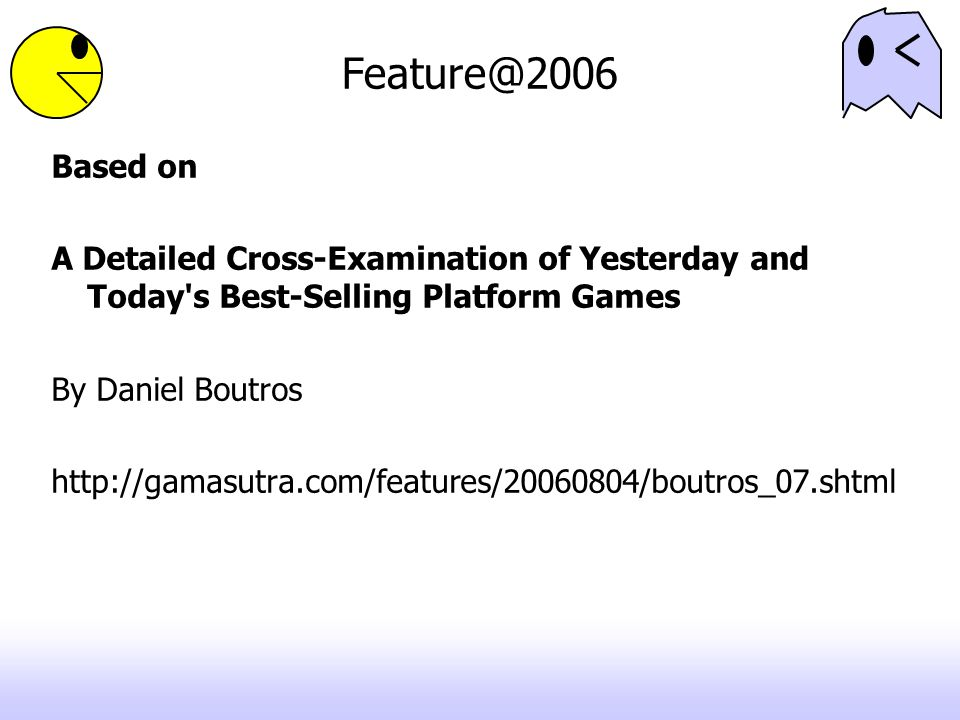 Feature@2006 Based on A Detailed Cross-Examination of Yesterday and Today's Best-Selling Platform Games By Daniel Boutros http://gamasutra.com/feature