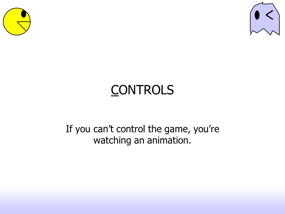 CONTROLS If you can't control the game, you're watching an animation.