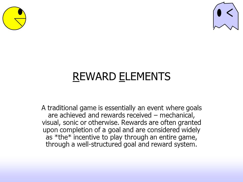 REWARD ELEMENTS A traditional game is essentially an event where goals are achieved and rewards received – mechanical, visual, sonic or otherwise. Rew